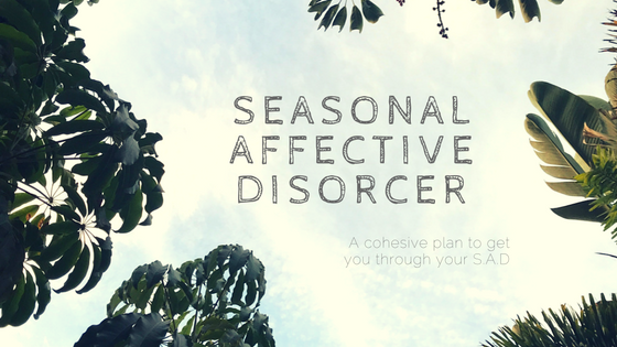 S.A.D. A Cohesive Plan to Get Through Your Seasonal Depression